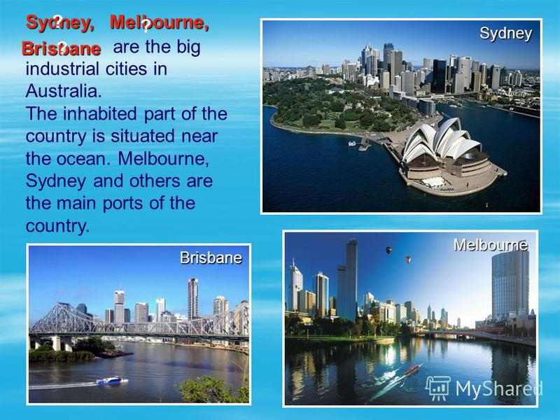 are the big industrial cities in Australia. The inhabited part of the country is situated near the ocean. Melbourne, Sydney and others are the main ports of the country. Sydney Brisbane Melbourne Sydney, Melbourne, ? ? Brisbane ?
