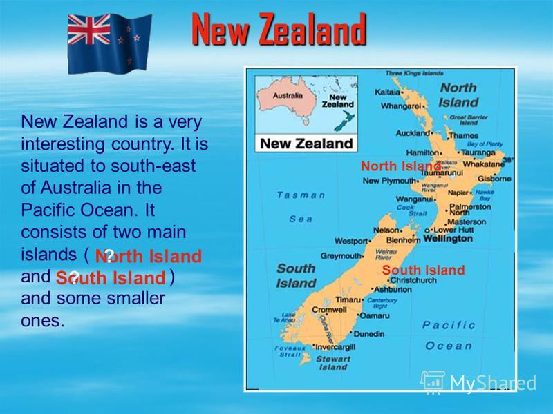 New Zealand is a very interesting country. It is situated to south-east of Australia in the Pacific Ocean. It consists of two main islands ( and ) and some smaller ones. New Zealand North Island South Island South Island North Island ? ?
