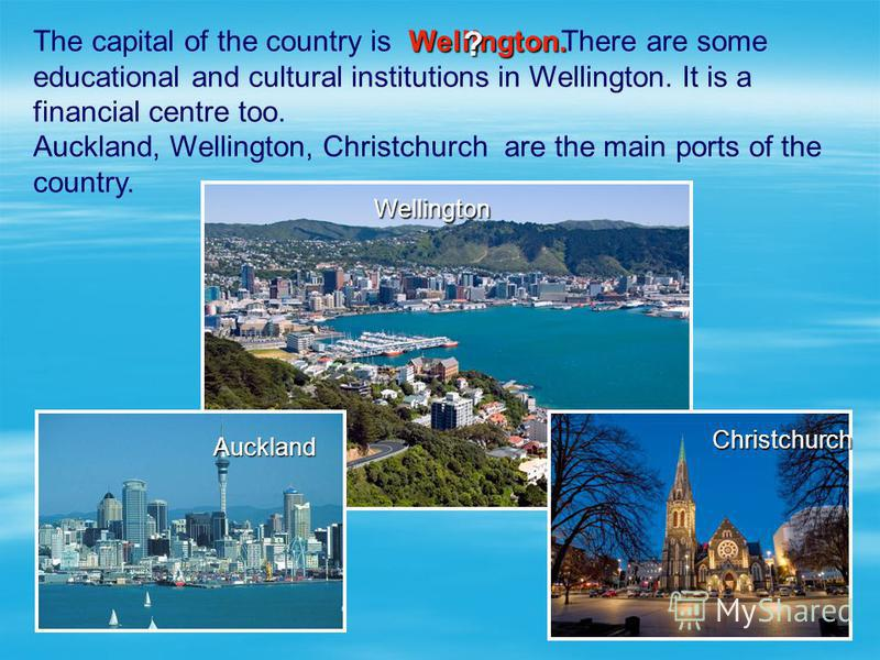 The capital of the country is There are some educational and cultural institutions in Wellington. It is a financial centre too. Auckland, Wellington, Christchurch are the main ports of the country. Wellington Wellington Christchurch Auckland Wellingt