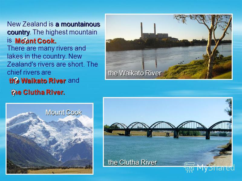 a mountainous country New Zealand is a mountainous country. The highest mountain is There are many rivers and lakes in the country. New Zealand's rivers are short. The chief rivers are and the Clutha River the Waikato River Mount Cook Mount Cook. ? t