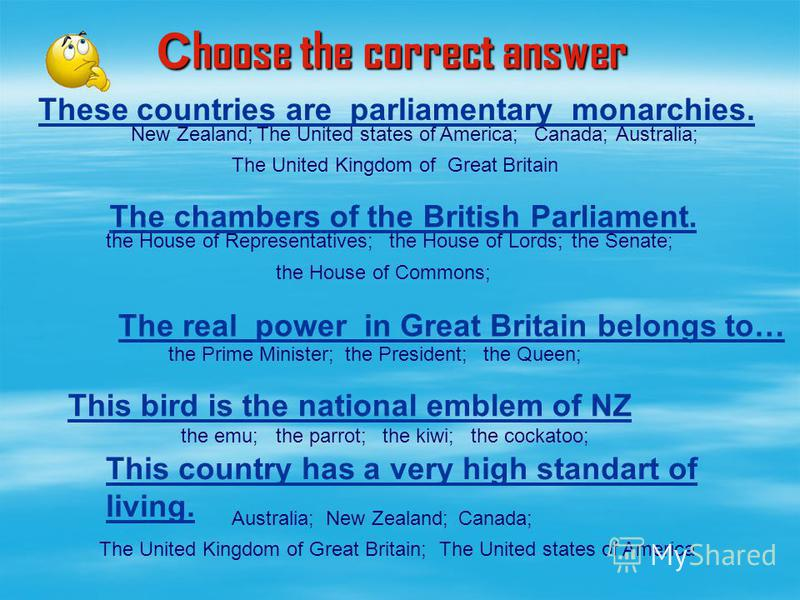 These countries are parliamentary monarchies. The chambers of the British Parliament. This country has a very high standart of living. С hoose the correct answer the Prime Minister;the President;the Queen; New Zealand;The United states of America;Can