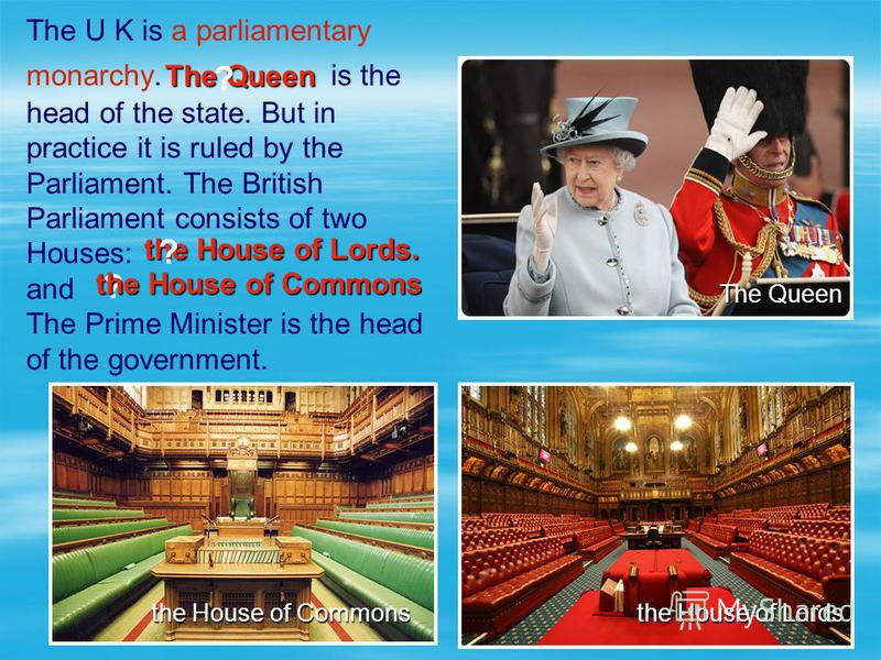 ? the House of Commons the House of Lords. The Queen The U K is a parliamentary monarchy. is the head of the state. But in practice it is ruled by the Parliament. The British Parliament consists of two Houses: and The Prime Minister is the head of th