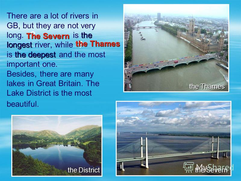 the longest the deepest There are a lot of rivers in GB, but they are not very long. is the longest river, while is the deepest and the most important one. Besides, there are many lakes in Great Britain. The Lake District is the most beautiful. the S