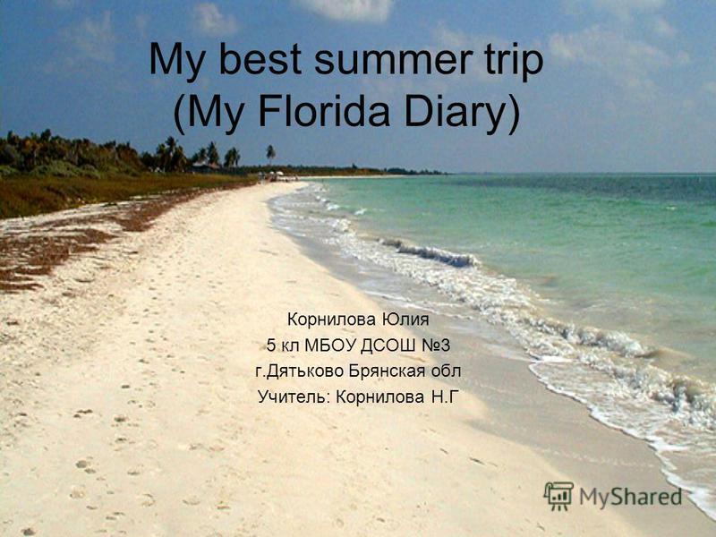 My best summer trip (My Florida Diary) Корнилова Юлия 5 кл МБОУ ДСОШ 3 г.Дятьково Брянская обл Учитель: Корнилова Н.Г