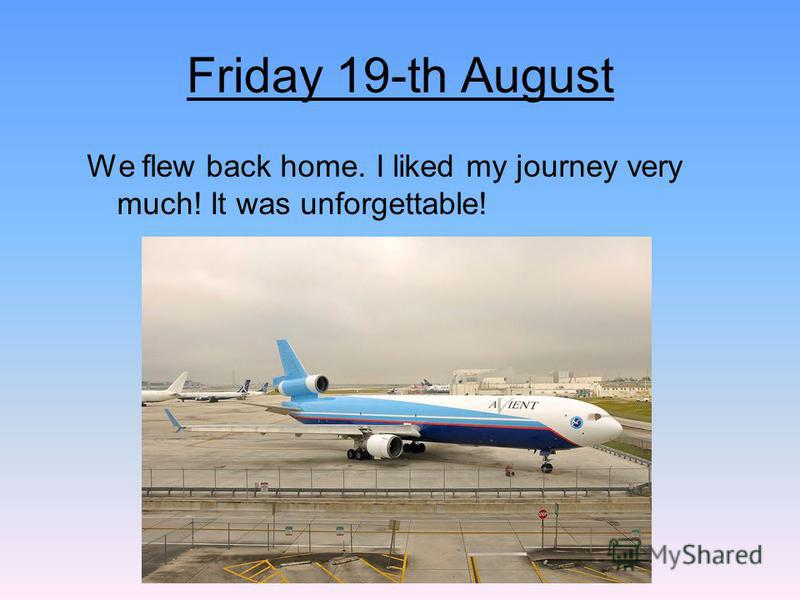 Friday 19-th August We flew back home. I liked my journey very much! It was unforgettable!
