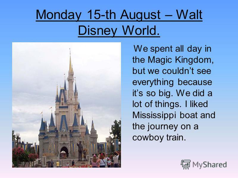 Monday 15-th August – Walt Disney World. We spent all day in the Magic Kingdom, but we couldnt see everything because its so big. We did a lot of things. I liked Mississippi boat and the journey on a cowboy train.