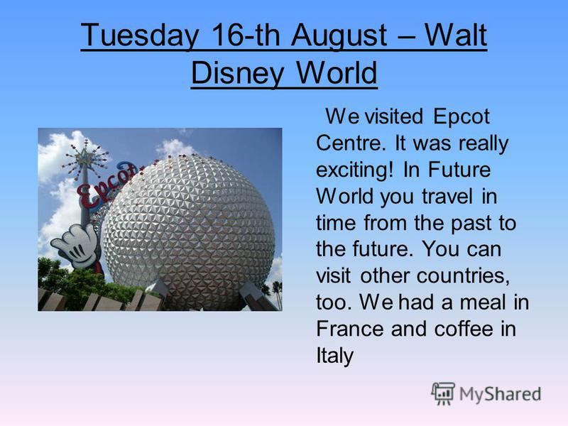 Tuesday 16-th August – Walt Disney World We visited Epcot Centre. It was really exciting! In Future World you travel in time from the past to the future. You can visit other countries, too. We had a meal in France and coffee in Italy