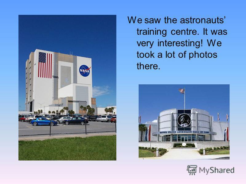 We saw the astronauts training centre. It was very interesting! We took a lot of photos there.