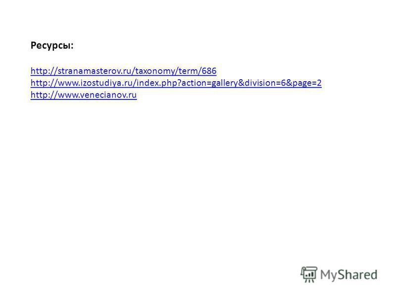 Ресурсы: http://stranamasterov.ru/taxonomy/term/686 http://www.izostudiya.ru/index.php?action=gallery&division=6&page=2 http://www.venecianov.ru