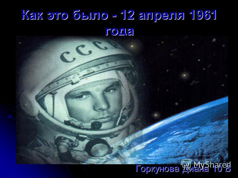 Как это было - 12 апреля 1961 года Горкунова Диана 10 Б