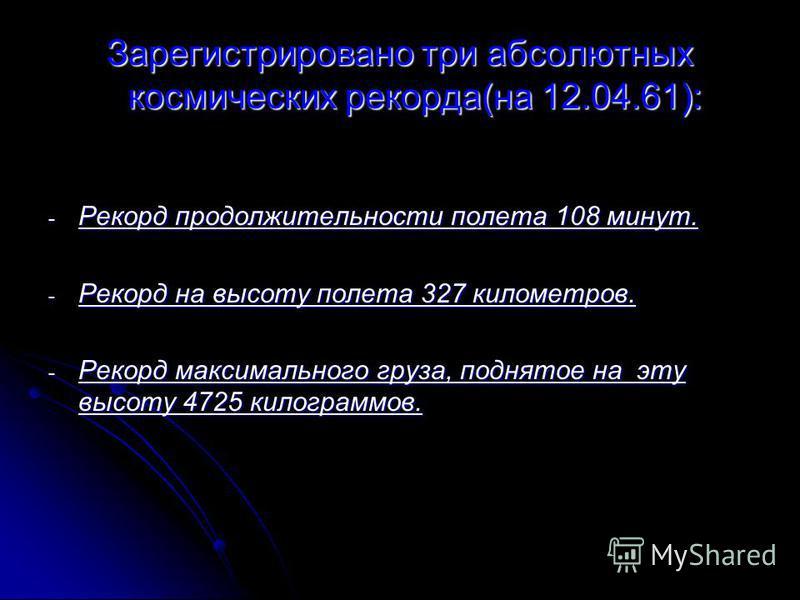 Зарегистрировано три абсолютных космических рекорда(на 12.04.61): - Рекорд продолжительности полета 108 минут. - Рекорд на высоту полета 327 километров. - Рекорд максимального груза, поднятое на эту высоту 4725 килограммов.