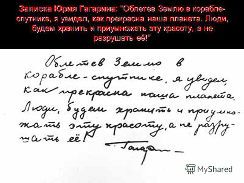 Записка Юрия Гагарина: Облетев Землю в корабле- спутнике, я увидел, как прекрасна наша планета. Люди, будем хранить и приумножать эту красоту, а не разрушать её!