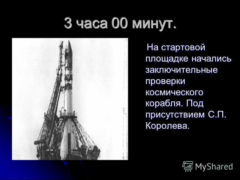 3 часа 00 минут. На стартовой площадке начались заключительные проверки космического корабля. Под присутствием С.П. Королева. На стартовой площадке начались заключительные проверки космического корабля. Под присутствием С.П. Королева.