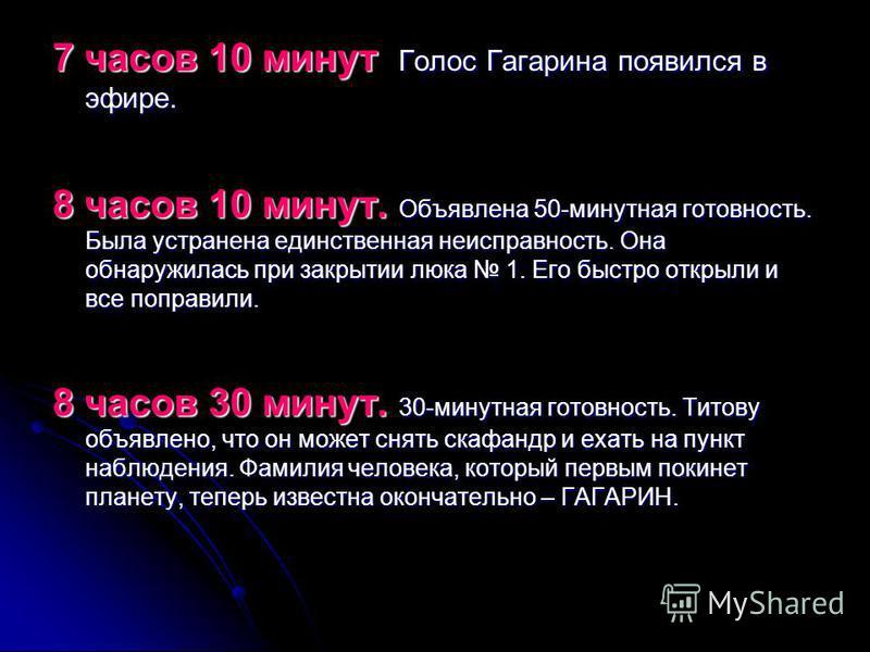 7 часов 10 минут Голос Гагарина появился в эфире. 8 часов 10 минут. Объявлена 50-минутная готовность. Была устранена единственная неисправность. Она обнаружилась при закрытии люка 1. Его быстро открыли и все поправили. 8 часов 30 минут. 30-минутная г