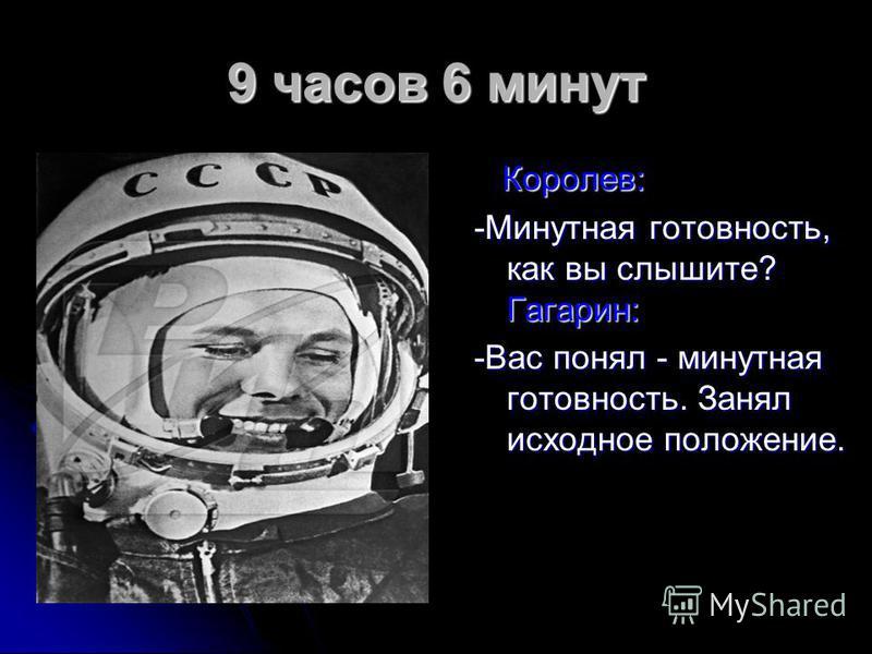 9 часов 6 минут Королев: Королев: -Минутная готовность, как вы слышите? Гагарин: -Вас понял - минутная готовность. Занял исходное положение.