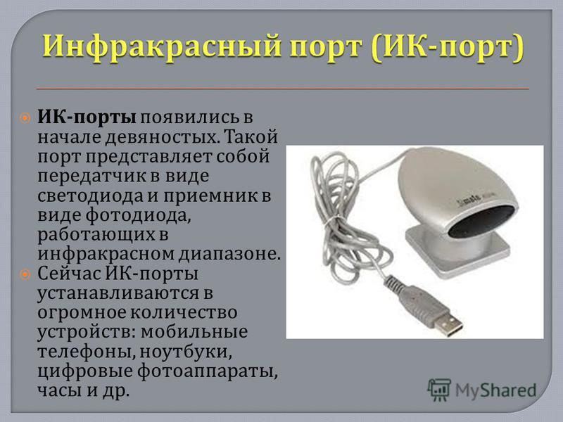 ИК - порты появились в начале девяностых. Такой порт представляет собой передатчик в виде светодиода и приемник в виде фотодиода, работающих в инфракрасном диапазоне. Сейчас ИК - порты устанавливаются в огромное количество устройств : мобильные телеф