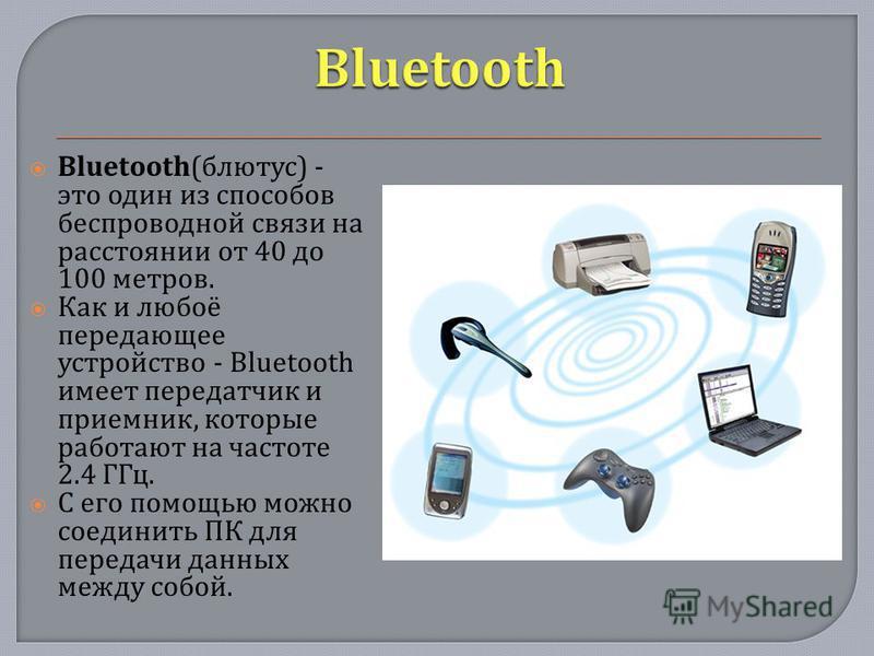 Bluetooth( блютус ) - это один из способов беспроводной связи на расстоянии от 40 до 100 метров. Как и любоё передающее устройство - Bluetooth имеет передатчик и приемник, которые работают на частоте 2.4 ГГц. С его помощью можно соединить ПК для пере