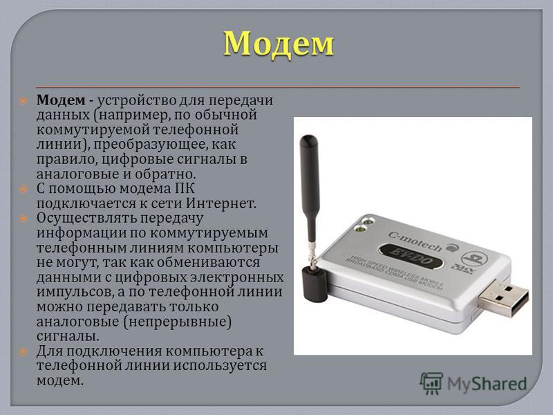 Модем - устройство для передачи данных ( например, по обычной коммутируемой телефонной линии ), преобразующее, как правило, цифровые сигналы в аналоговые и обратно. С помощью модема ПК подключается к сети Интернет. Осуществлять передачу информации по
