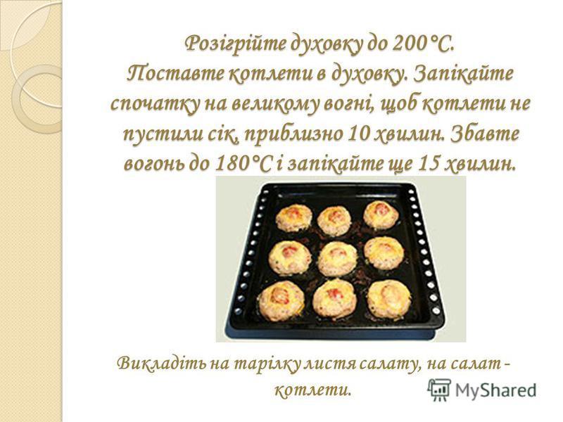 Розігрійте духовку до 200°С. Поставте котлети в духовку. Запікайте спочатку на великому вогні, щоб котлети не пустили сік, приблизно 10 хвилин. Збавте вогонь до 180°С і запікайте ще 15 хвилин. Викладіть на тарілку листя салату, на салат - котлети.