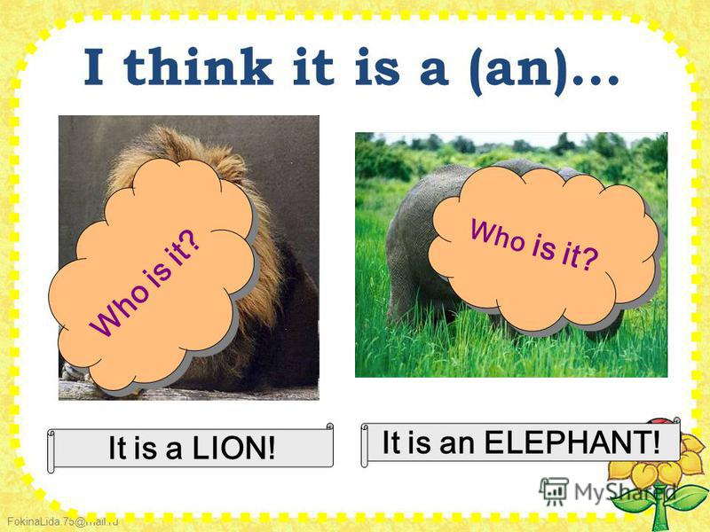 FokinaLida.75@mail.ru I think it is a (an)... Who is it? It is a LION! Who is it? It is an ELEPHANT!