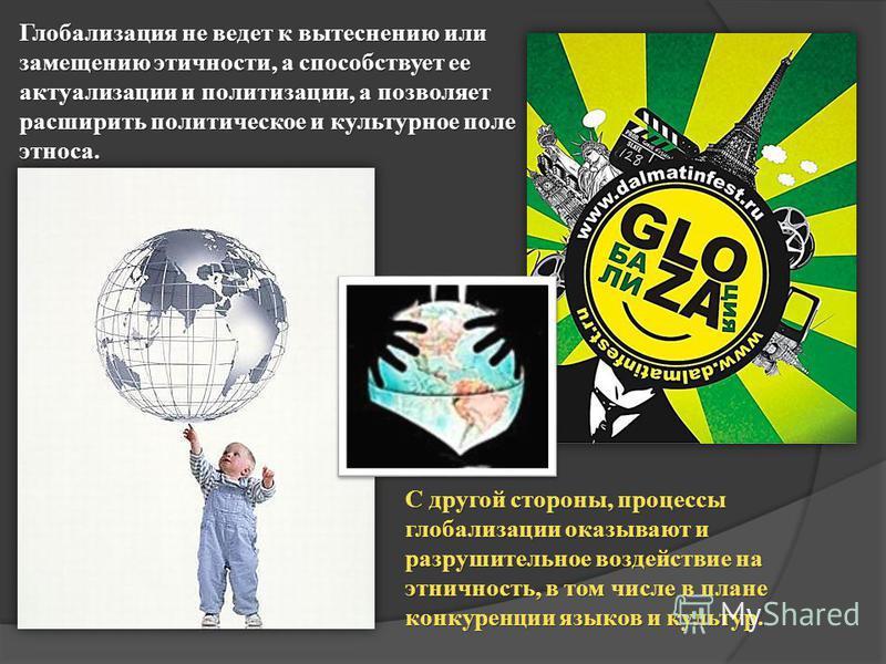 Глобализация не ведет к вытеснению или замещению этичности, а способствует ее актуализации и политизации, а позволяет расширить политическое и культурное поле этноса. С другой стороны, процессы глобализации оказывают и разрушительное воздействие на э