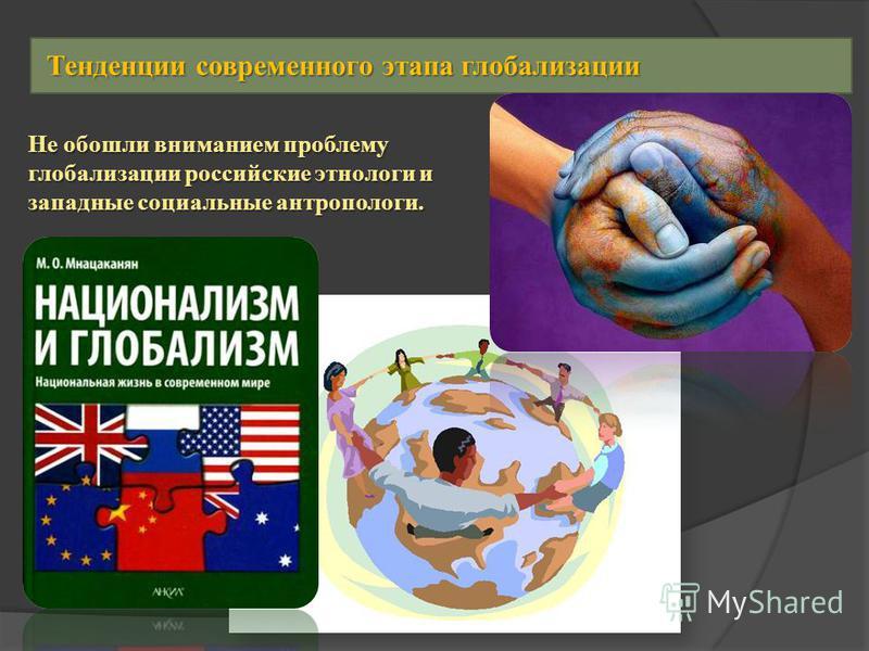 Не обошли вниманием проблему глобализации российские этнологи и западные социальные антропологи. Тенденции современного этапа глобализации