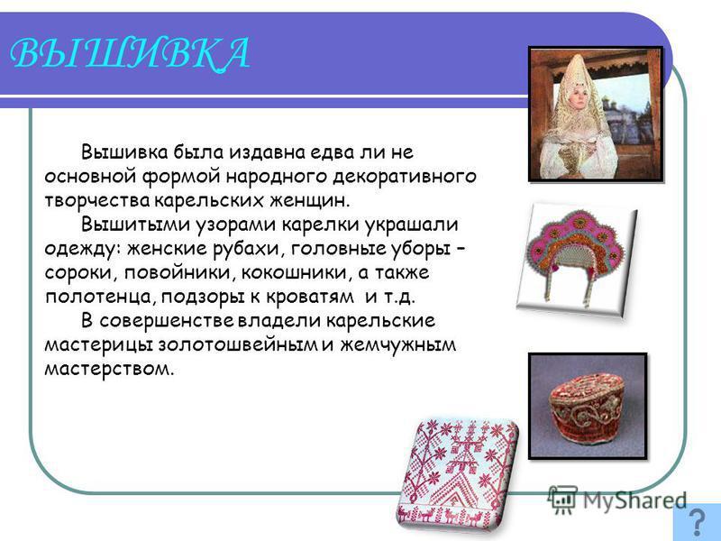 Вышивка была издавна едва ли не основной формой народного декоративного творчества карельских женщин. Вышитыми узорами карелки украшали одежду: женские рубахи, головные уборы – сороки, повойники, кокошники, а также полотенца, подзоры к кроватям и т.д