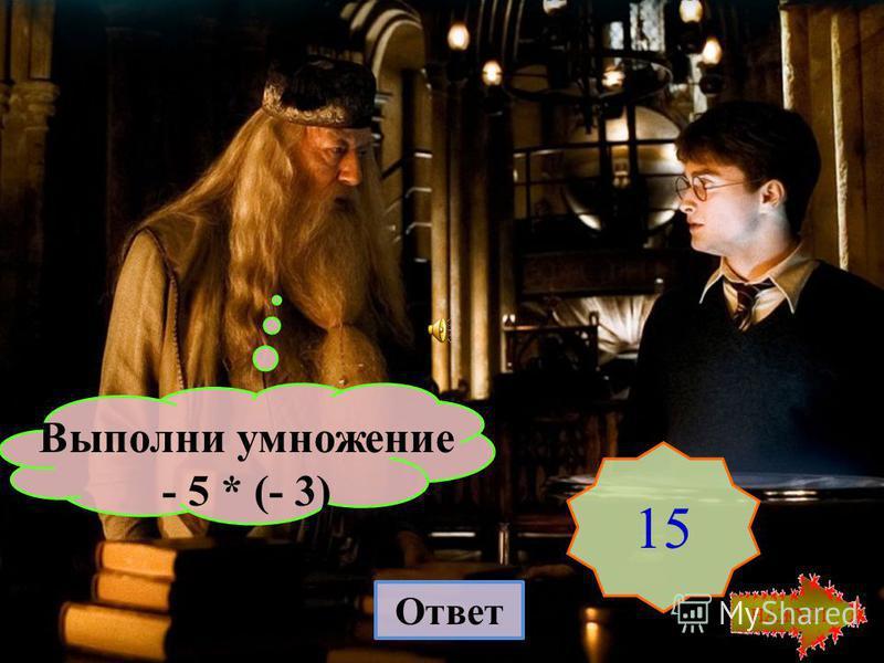 Выполни умножение - 5 * (- 3) Ответ 15 НАЖМИ