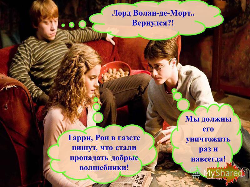 Гарри, Рон в газете пишут, что стали пропадать добрые волшебники! Лорд Волан-де-Морт.. Вернулся?! Мы должны его уничтожить раз и навсегда! НАЖМИ