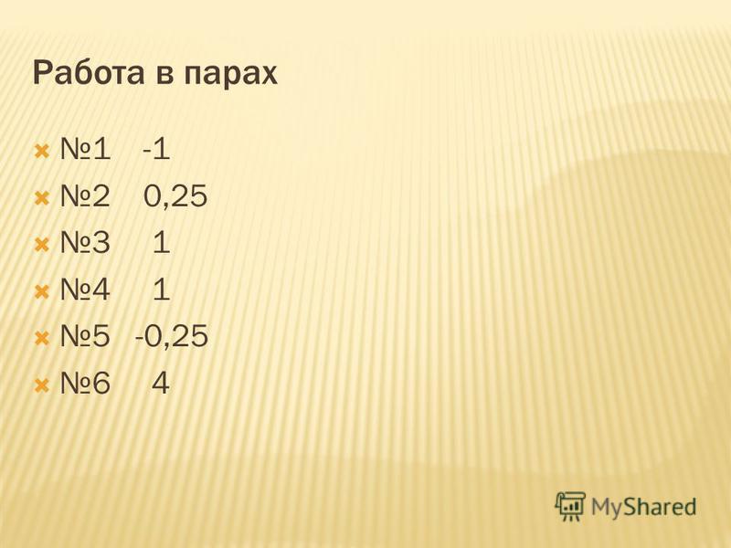 Работа в парах 1 -1 2 0,25 3 1 4 1 5 -0,25 6 4