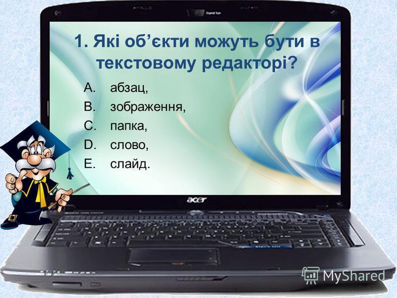 1. Які обєкти можуть бути в текстовому редакторі? A.абзац, B.зображення, C.папка, D.слово, E.слайд.