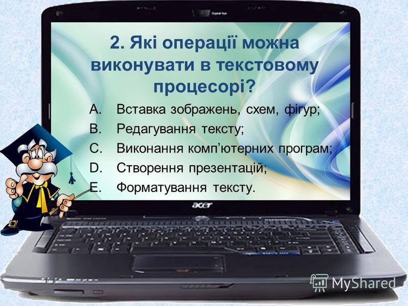 2. Які операції можна виконувати в текстовому процесорі? A.Вставка зображень, схем, фігур; B.Редагування тексту; C.Виконання компютерних програм; D.Створення презентацій; E.Форматування тексту.