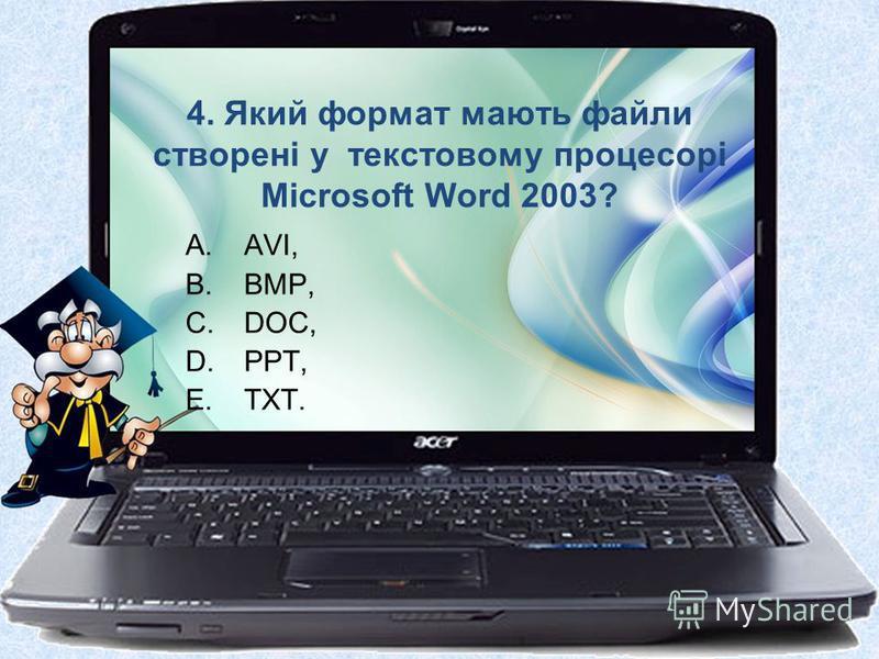 4. Який формат мають файли створені у текстовому процесорі Microsoft Word 2003? A.AVI, B.BMP, C.DOC, D.PPT, E.TXT.