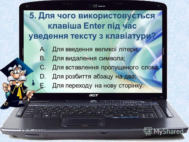 5. Для чого використовується клавіша Enter під час уведення тексту з клавіатури? A.Для введення великої літери; B.Для видалення символа; C.Для вставлення пропущеного слова; D.Для розбиття абзацу на два; E.Для переходу на нову сторінку.