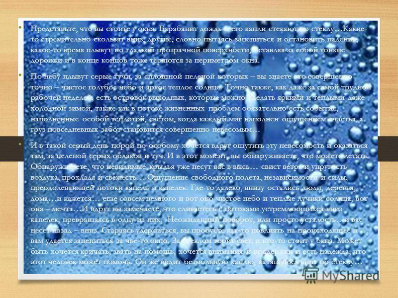 Представьте, что вы стоите у окна. Барабанит дождь и его капли стекают по стеклу…Какие- то стремительно скользят вниз, другие, словно пытаясь зацепиться и остановить падение, какое-то время плывут по гладкой прозрачной поверхности, оставляя за собой