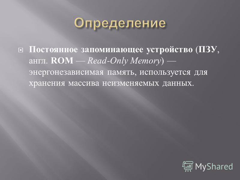 Постоянное запоминающее устройство ( ПЗУ, англ. ROM Read-Only Memory ) энергонезависимая память, используется для хранения массива неизменяемых данных.