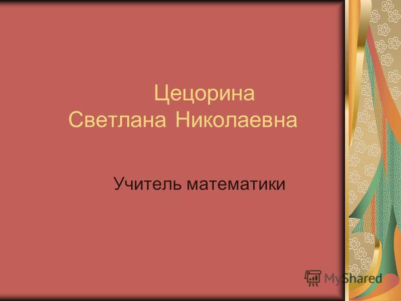 Цецорина Светлана Николаевна Учитель математики