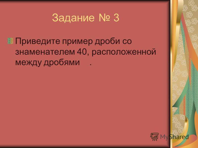 Задание 3 Приведите пример дроби со знаменателем 40, расположенной между дробями.