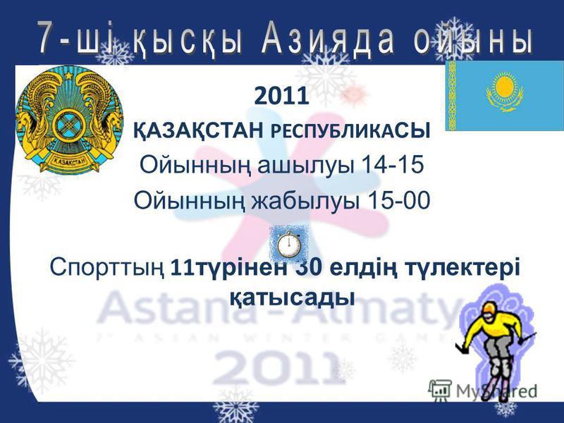 2011 ҚАЗАҚСТАН РЕСПУБЛИКА СЫ Ойынның ашылуы 14-15 Ойынның жабылуы 15-00 Спорттың 11 түрінен 30 елдің түлектері қатысады