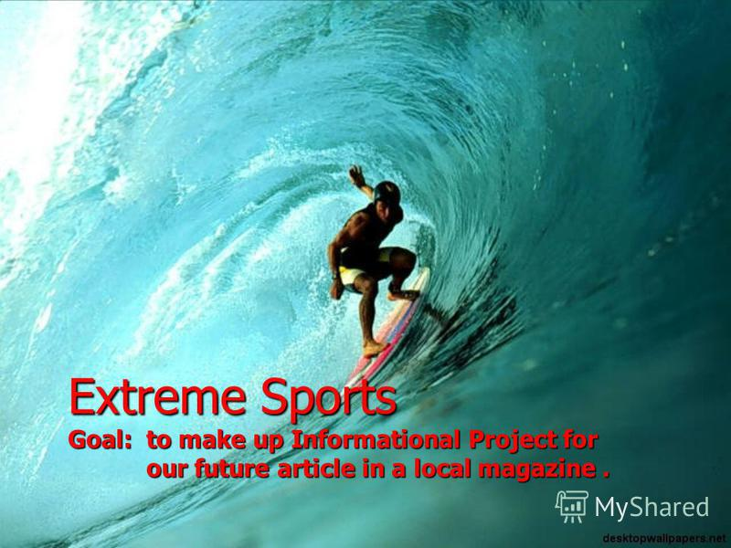 Extreme Sports Goal: to make up Informational Project for our future article in a local magazine.