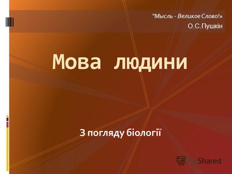 З погляду біології Мова людини Мысль - Великое Слово!» О.С.Пушкін