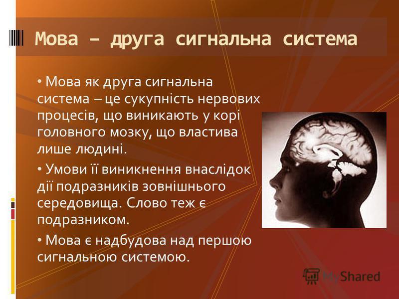 Мова як друга сигнальна система – це сукупність нервових процесів, що виникають у корі головного мозку, що властива лише людині. Умови її виникнення внаслідок дії подразників зовнішнього середовища. Слово теж є подразником. Мова є надбудова над першо