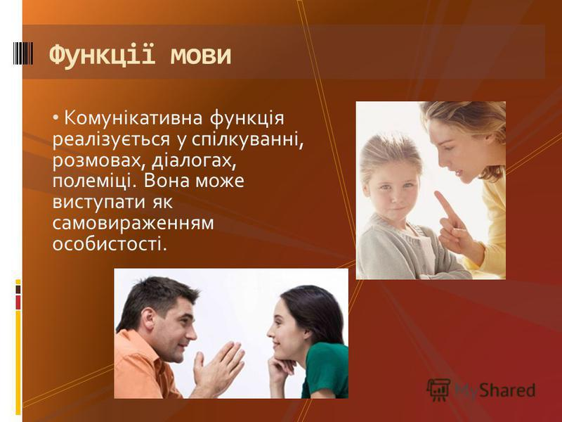 Комунікативна функція реалізується у спілкуванні, розмовах, діалогах, полеміці. Вона може виступати як самовираженням особистості. Функції мови