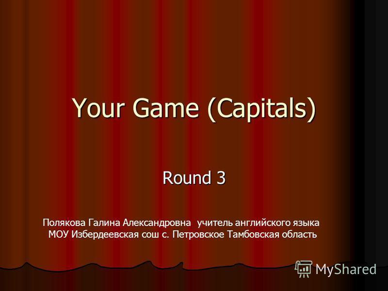 Your Game (Capitals) Round 3 Полякова Галина Александровна учитель английского языка МОУ Избердеевская сош с. Петровское Тамбовская область