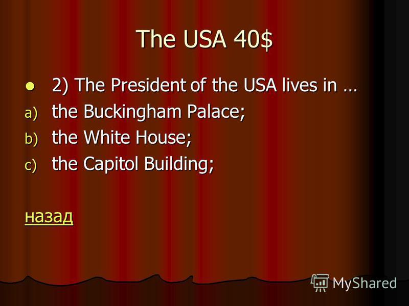 The USA 40$ 2) The President of the USA lives in … 2) The President of the USA lives in … a) the Buckingham Palace; b) the White House; c) the Capitol Building; назад