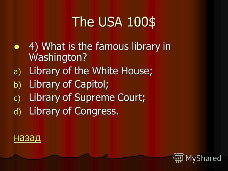 The USA 100$ 4) What is the famous library in Washington? 4) What is the famous library in Washington? a) Library of the White House; b) Library of Capitol; c) Library of Supreme Court; d) Library of Congress. назад