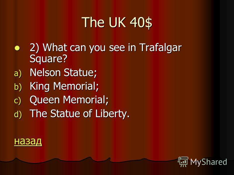 The UK 40$ 2) What can you see in Trafalgar Square? 2) What can you see in Trafalgar Square? a) Nelson Statue; b) King Memorial; c) Queen Memorial; d) The Statue of Liberty. назад
