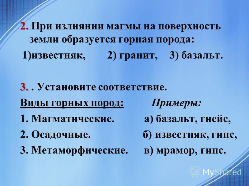 2. 2. При излиянии магмы на поверхность земли образуется горная порода: 1)известняк, 2) гранит,3) базальт. 3. 3.. Установите соответствие. Виды горных пород: Примеры: 1. Магматические. а) базальт, гнейс, 2. Осадочные. б) известняк, гипс, 3. Метаморфи