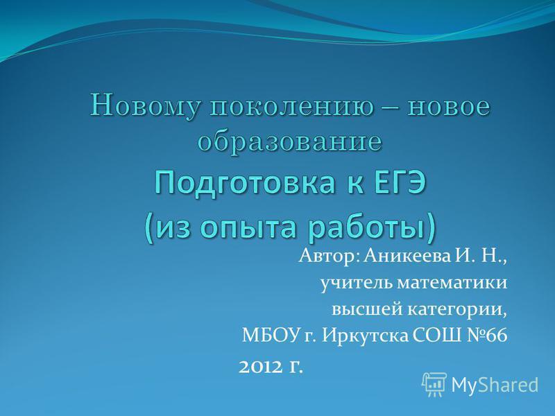Автор: Аникеева И. Н., учитель математики высшей категории, МБОУ г. Иркутска СОШ 66 2012 г.