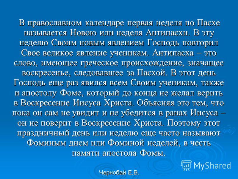 Чернобай Е.В. В православном календаре первая неделя по Пасхе называется Новою или неделя Антипасхи. В эту неделю Своим новым явлением Господь повторил Свое великое явление ученикам. Антипасха – это слово, имеющее греческое происхождение, значащее во